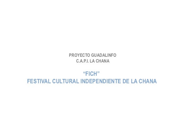 "PROYECTO GUADALINFO                C.A.P.I. LA CHANA                   ""FICH""FESTIVAL CULTURAL INDEPENDIENTE DE LA CHANA"