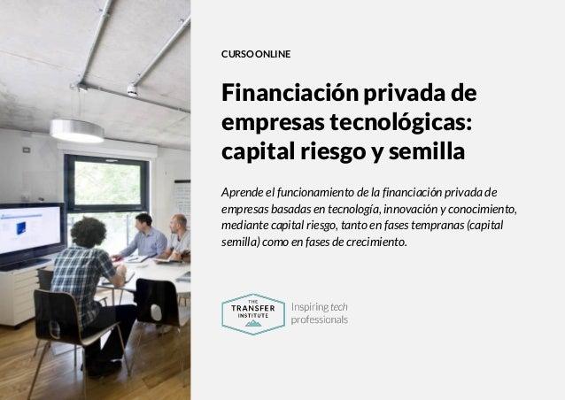 The Transfer Institute | www.thetransferinstitute.com 1 CURSO ONLINE Financiación privada de empresas tecnológicas: capita...
