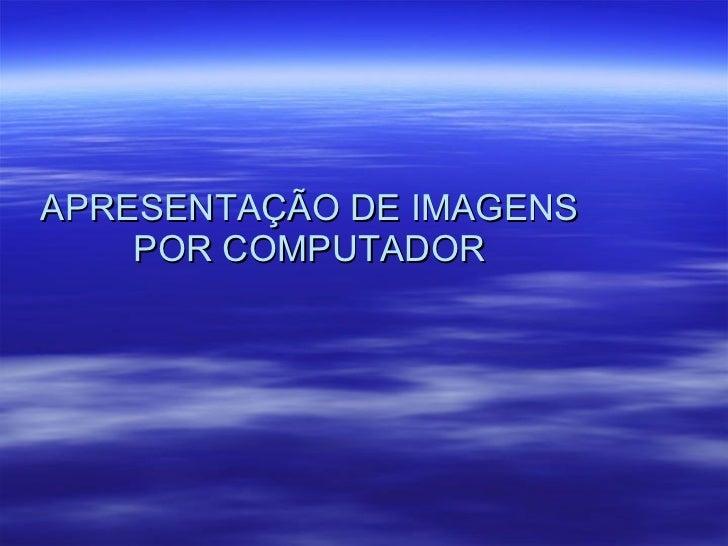 APRESENTAÇÃO DE IMAGENS POR COMPUTADOR