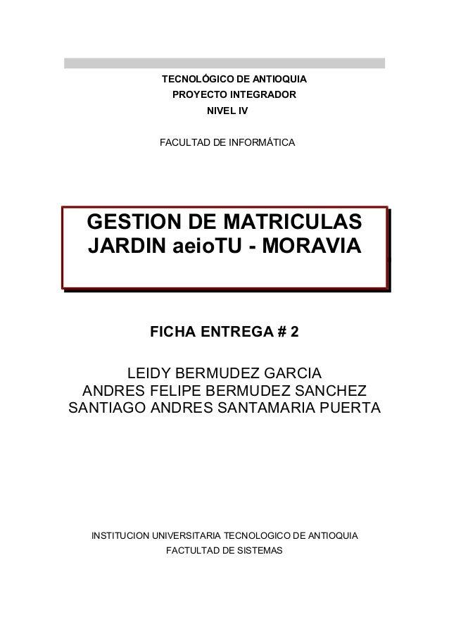 TECNOLÓGICO DE ANTIOQUIA PROYECTO INTEGRADOR NIVEL IV FACULTAD DE INFORMÁTICA GESTION DE MATRICULAS JARDIN aeioTU - MORAVI...