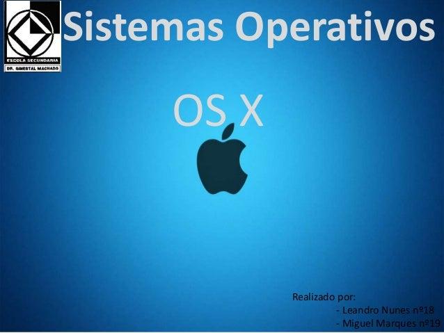 Sistemas Operativos  Realizado por:  - Leandro Nunes nº18  - Miguel Marques nº19  OS X