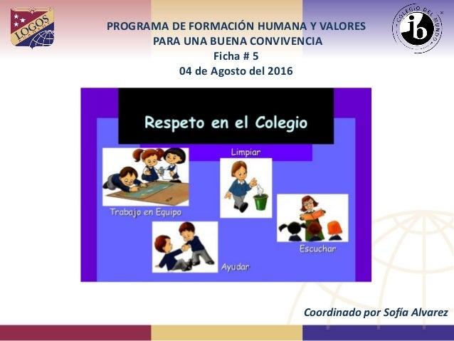 PROGRAMA DE FORMACIÓN HUMANA Y VALORES PARA UNA BUENA CONVIVENCIA Ficha # 5 04 de Agosto del 2016 Coordinado por Sofía Alv...