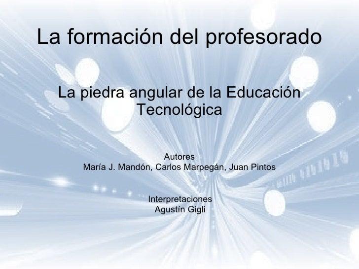 La formación del profesorado La piedra angular de la Educación Tecnológica Autores María J. Mandón, Carlos Marpegán, Juan ...