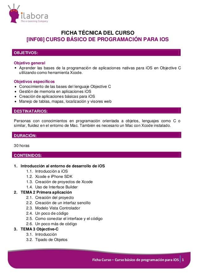 FICHA TÉCNICA DEL CURSO [INF08] CURSO BÁSICO DE PROGRAMACIÓN PARA IOS OBJETIVOS: Objetivo general  Aprender las bases de ...
