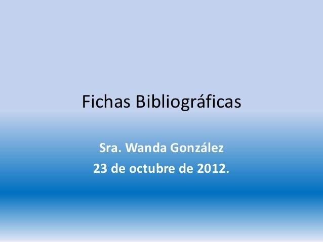 Fichas Bibliográficas  Sra. Wanda González 23 de octubre de 2012.