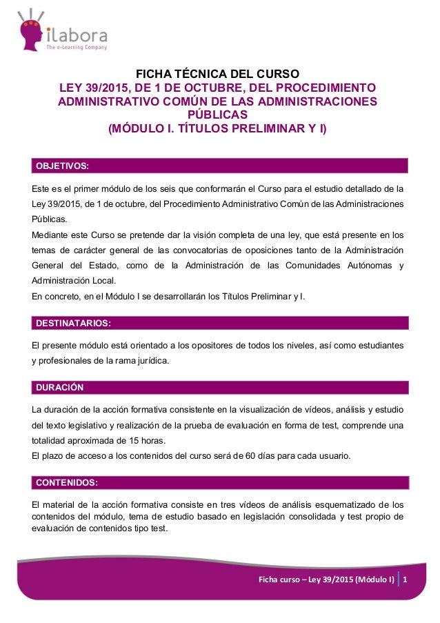 Ficha curso – Ley 39/2015 (Módulo I) 1 FICHA TÉCNICA DEL CURSO LEY 39/2015, DE 1 DE OCTUBRE, DEL PROCEDIMIENTO ADMINISTRAT...