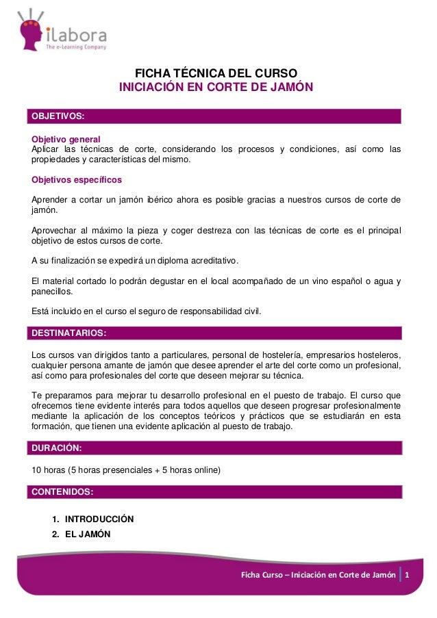 Ficha Curso – Iniciación en Corte de Jamón 1 FICHA TÉCNICA DEL CURSO INICIACIÓN EN CORTE DE JAMÓN OBJETIVOS: Objetivo gene...