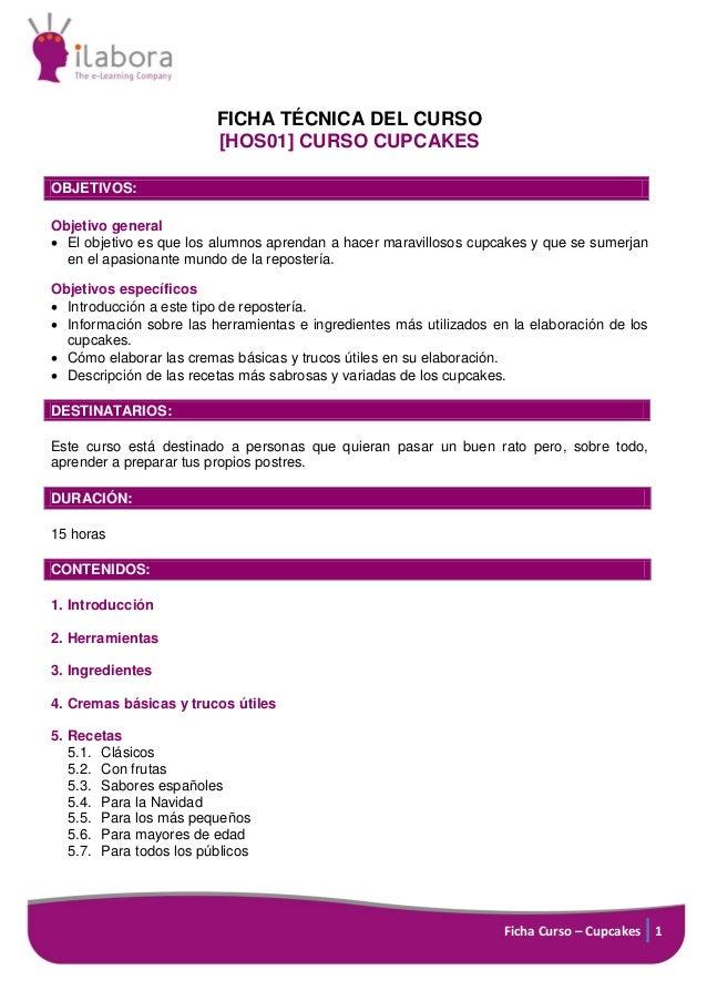 FICHA TÉCNICA DEL CURSO [HOS01] CURSO CUPCAKES OBJETIVOS: Objetivo general  El objetivo es que los alumnos aprendan a hac...