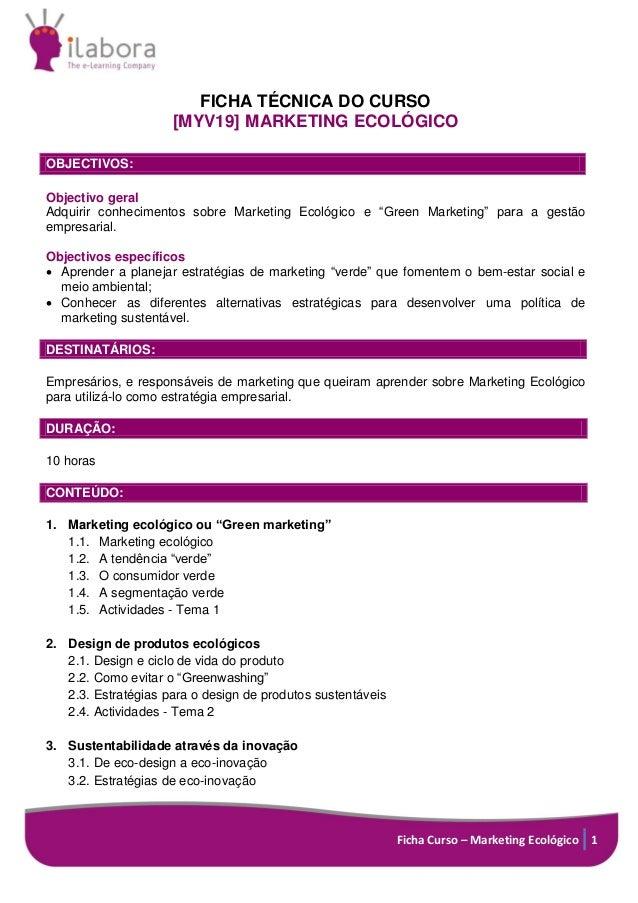 Ficha Curso – Marketing Ecológico 1 FICHA TÉCNICA DO CURSO [MYV19] MARKETING ECOLÓGICO OBJECTIVOS: Objectivo geral Adquiri...