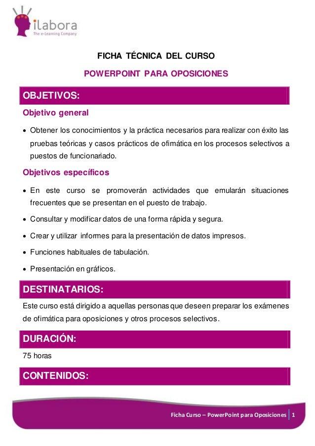 Ficha Curso – PowerPoint para Oposiciones 1 FICHA TÉCNICA DEL CURSO POWERPOINT PARA OPOSICIONES OBJETIVOS: Objetivo genera...