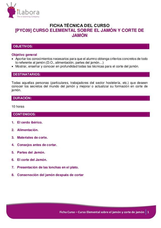 Ficha Curso – Curso Elemental sobre el jamón y corte de jamón 1 FICHA TÉCNICA DEL CURSO [PYC09] CURSO ELEMENTAL SOBRE EL J...