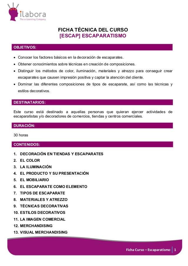 Ficha Curso – Escaparatismo 1 FICHA TÉCNICA DEL CURSO [ESCAP] ESCAPARATISMO OBJETIVOS: • Conocer los factores básicos en l...