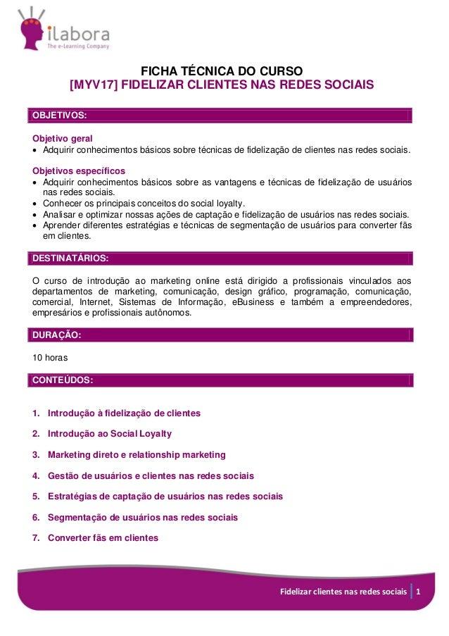 Fidelizar clientes nas redes sociais 1 FICHA TÉCNICA DO CURSO [MYV17] FIDELIZAR CLIENTES NAS REDES SOCIAIS OBJETIVOS: Obje...