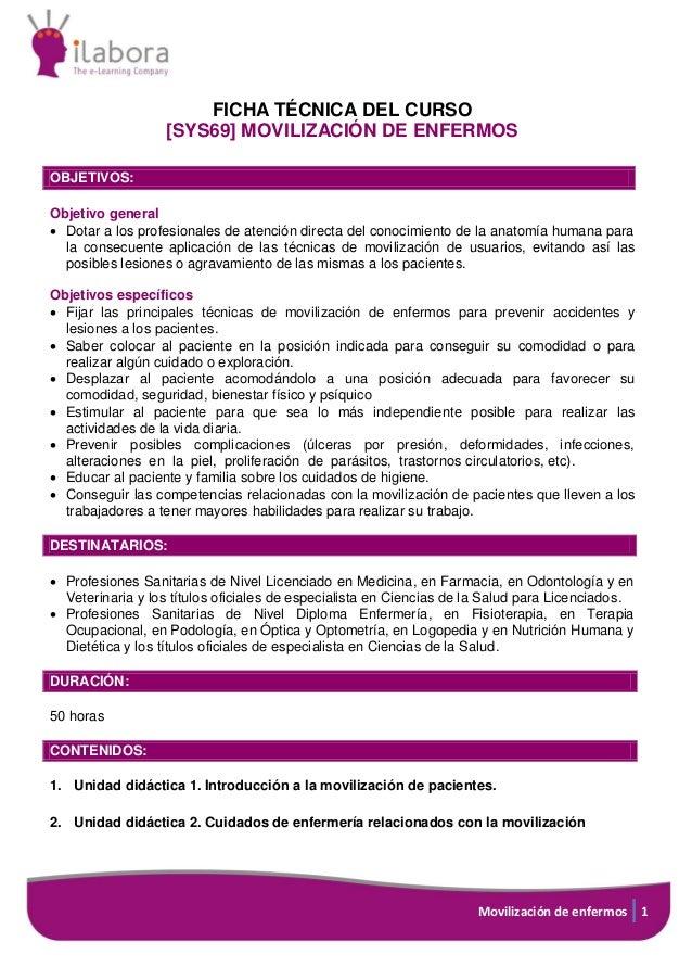 Movilización de enfermos 1 FICHA TÉCNICA DEL CURSO [SYS69] MOVILIZACIÓN DE ENFERMOS OBJETIVOS: Objetivo general  Dotar a ...