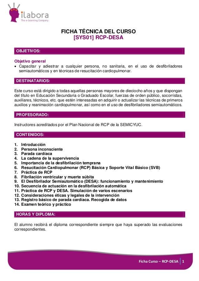 Ficha Curso – RCP-DESA 1 FICHA TÉCNICA DEL CURSO [SYS01] RCP-DESA OBJETIVOS: Objetivo general  Capacitar y adiestrar a cu...