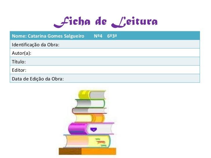 Ficha de Leitura Nome: Catarina Gomes Salgueiro  Nº4  6º3ª Identificação da Obra: Autor(a): Título: Editor: Data de Edição...