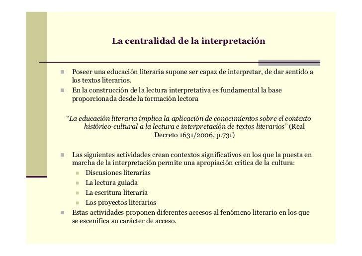 La centralidad de la interpretación Poseer una educación literaria supone ser capaz de interpretar, de dar sentido a los t...