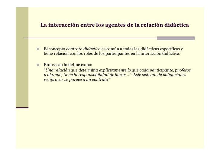 La interacción entre los agentes de la relación didáctica El concepto contrato didáctico es común a todas las didácticas e...