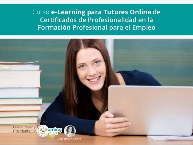 Curso Creado y Organizado por Ana Rosiris Castro Curso e-Learning para Tutores Online de Certificados de Profesionalidad e...