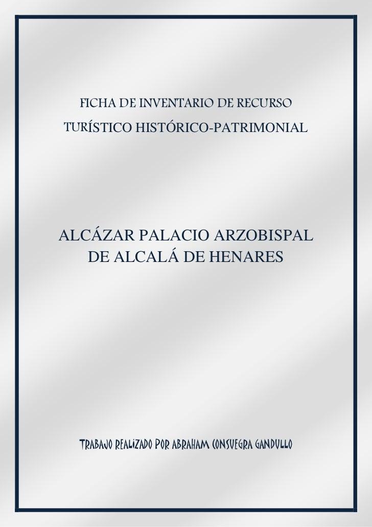 FICHA DE INVENTARIO DE RECURSOTURÍSTICO HISTÓRICO-PATRIMONIALALCÁZAR PALACIO ARZOBISPAL   DE ALCALÁ DE HENARES  TRABAJO RE...