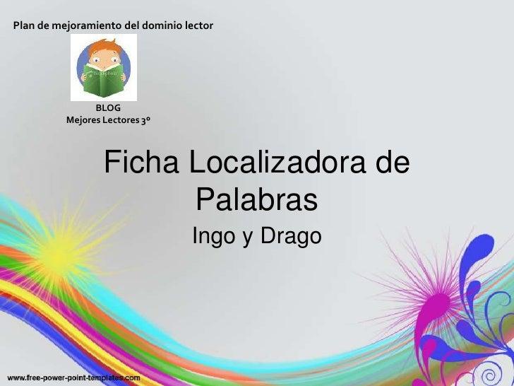 Ficha Localizadora de Palabras<br />Ingo y Drago<br />Plan de mejoramiento del dominio lector<br />BLOG <br />Mejores Lect...