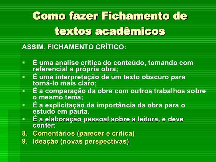 Como fazer Fichamento de textos acadêmicos <ul><li>ASSIM, FICHAMENTO CRÍTICO: </li></ul><ul><li>É uma analise crítica do c...