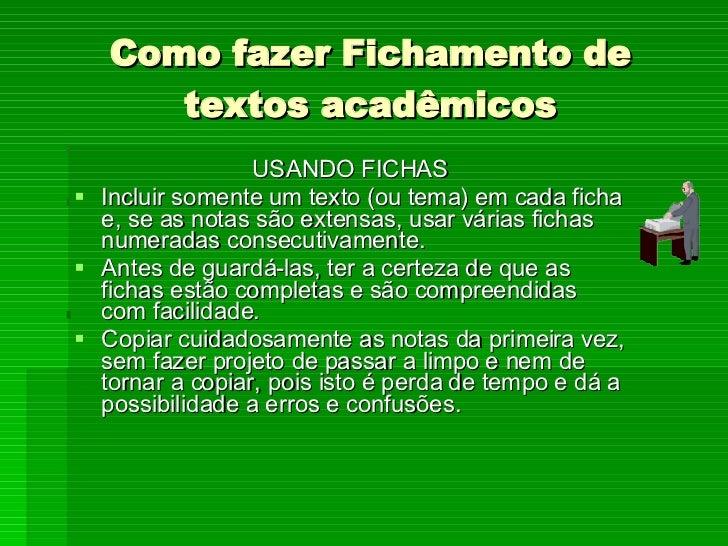 Como fazer Fichamento de textos acadêmicos <ul><li>USANDO FICHAS </li></ul><ul><li>Incluir somente um texto (ou tema) em c...