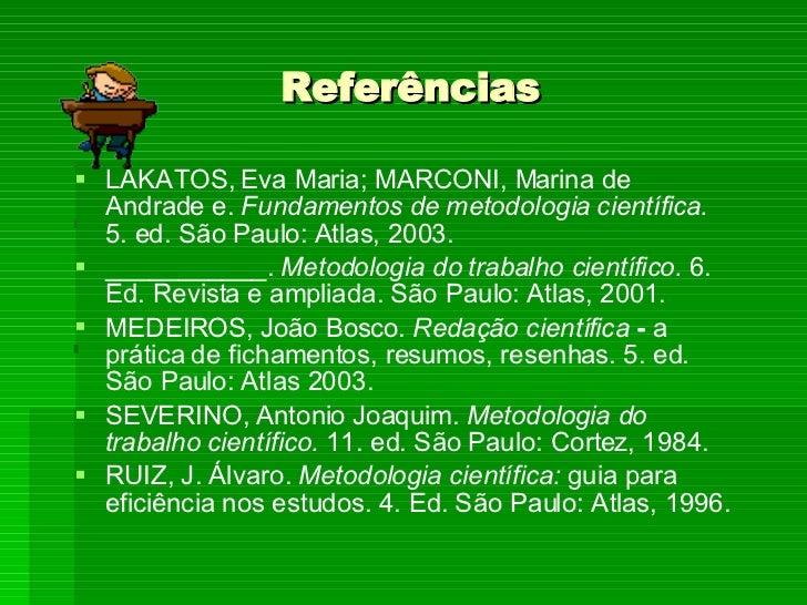 Referências <ul><li>LAKATOS, Eva Maria; MARCONI, Marina de Andrade e.  Fundamentos de metodologia científica.  5. ed. São ...