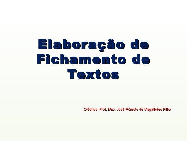 Elabor ação                     deFichamento                      de    Textos     Créditos: Prof. Msc. José Rômulo de Mag...