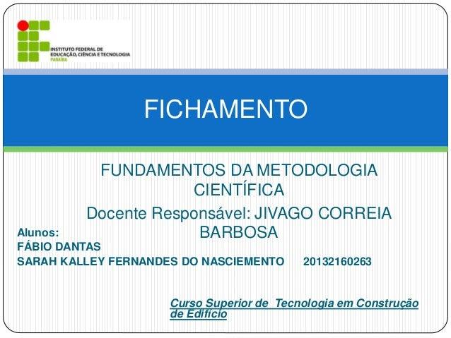 FUNDAMENTOS DA METODOLOGIA CIENTÍFICA Docente Responsável: JIVAGO CORREIA BARBOSA FICHAMENTO Alunos: FÁBIO DANTAS SARAH KA...