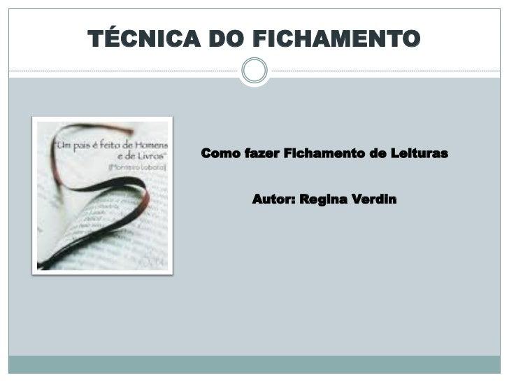 TÉCNICA DO FICHAMENTO       Como fazer Fichamento de Leituras             Autor: Regina Verdin