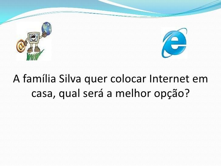 A família Silva quer colocar Internet em casa, qual será a melhor opção?<br />