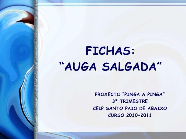 "FICHAS: ""AUGA SALGADA"" PROXECTO ""PINGA A PINGA"" 3º TRIMESTRE CEIP SANTO PAIO DE ABAIXO CURSO 2010-2011"
