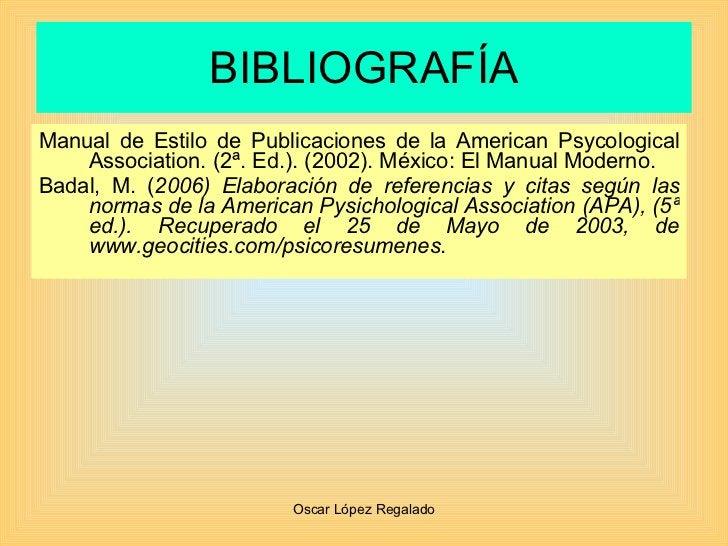 BIBLIOGRAFÍA <ul><li>Manual de Estilo de Publicaciones de la American Psycological Association. (2ª. Ed.). (2002). México:...