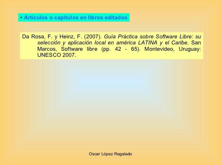 <ul><li>Artículos o capítulos en libros editados </li></ul>Da Rosa, F. y Heinz, F. (2007).  Guía Práctica sobre Software L...