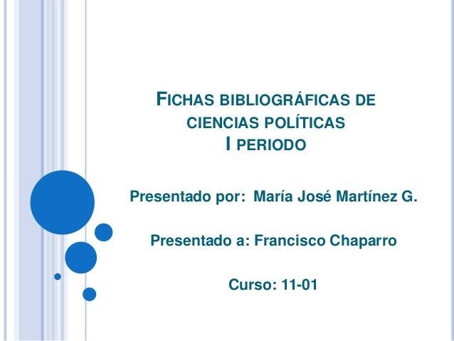 FICHAS BIBLIOGRÁFICAS DE CIENCIAS POLÍTICAS I PERIODO Presentado por: María José Martínez G. Presentado a: Francisco Chapa...