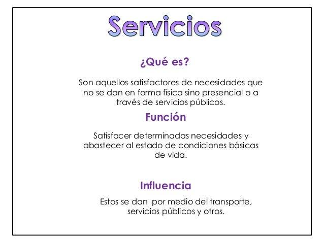 ¿Qué es?  Son aquellos satisfactores de necesidades que  no se dan en forma física sino presencial o a  través de servicio...