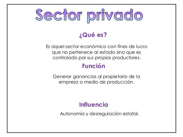 ¿Qué es?  Es aquel sector económico con fines de lucro  que no pertenece al estado sino que es  controlado por sus propios...