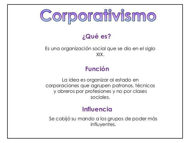 ¿Qué es?  Es una organización social que se dio en el siglo  XIX.  Función  La idea es organizar al estado en  corporacion...