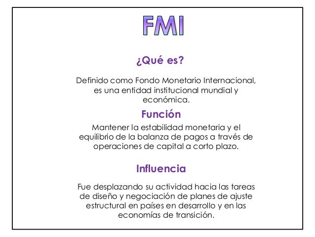 ¿Qué es?  Definido como Fondo Monetario Internacional,  es una entidad institucional mundial y  económica.  Función  Mante...
