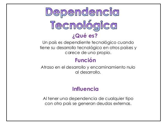 ¿Qué es?  Un país es dependiente tecnológico cuando  tiene su desarrollo tecnológico en otros países y  carece de uno prop...