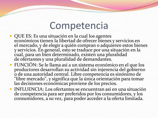 Competencia   QUE ES: Es una situación en la cual los agentes  económicos tienen la libertad de ofrecer bienes y servicio...