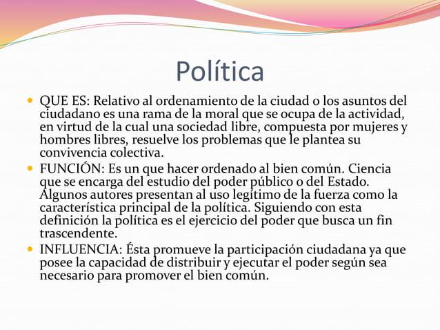 Política   QUE ES: Relativo al ordenamiento de la ciudad o los asuntos del  ciudadano es una rama de la moral que se ocup...