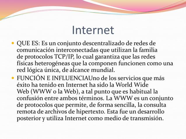 Internet   QUE ES: Es un conjunto descentralizado de redes de  comunicación interconectadas que utilizan la familia  de p...