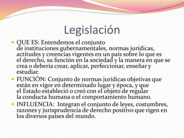 Legislación   QUE ES: Entendemos el conjunto  de instituciones gubernamentales, normas jurídicas,  actitudes y creencias ...