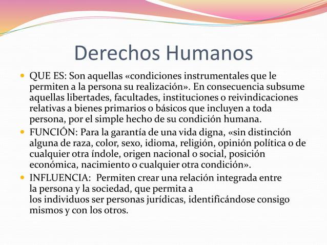 Derechos Humanos   QUE ES: Son aquellas «condiciones instrumentales que le  permiten a la persona su realización». En con...