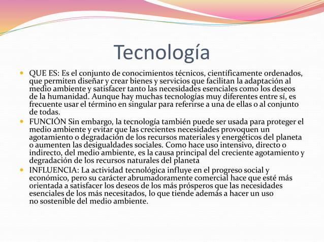 Tecnología   QUE ES: Es el conjunto de conocimientos técnicos, científicamente ordenados,  que permiten diseñar y crear b...