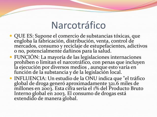 Narcotráfico   QUE ES: Supone el comercio de substancias tóxicas, que  engloba la fabricación, distribución, venta, contr...