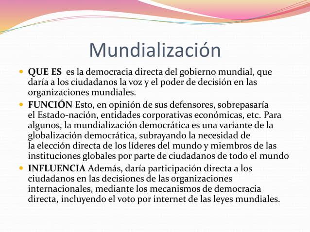 Mundialización   QUE ES es la democracia directa del gobierno mundial, que  daría a los ciudadanos la voz y el poder de d...