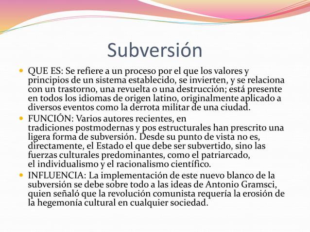 Subversión   QUE ES: Se refiere a un proceso por el que los valores y  principios de un sistema establecido, se invierten...